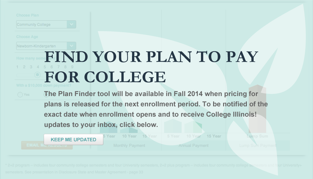 Find your plan to pay for college. The  Plan Finder tool will be available in Fall 2014 when pricing for plans is released for the next enrollment period. To be notified of the exact date when enrollment opens and to receive College Illinois! updates to your inbox, click below. Keep me updated.